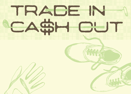 Artwork of golf gloves and shoes and text that reads TRADE IN CA$H OUT